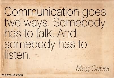 Communication Goes Two Ways. Somebody Has To Talk. And Somebody Has To Listen.