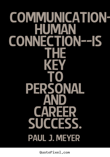 Communication Human Connection Is The Key To Personal And Career Success. - Paul J. Meyer