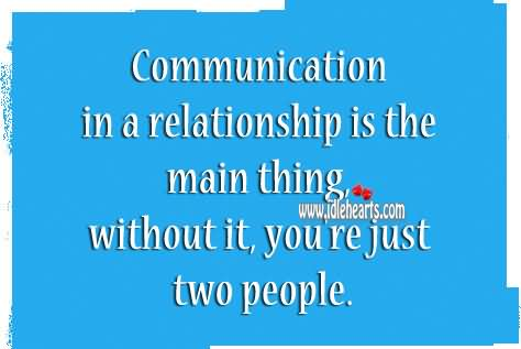 Communication In A Relationship Is The Main Thing Without It, You're Just Two People.