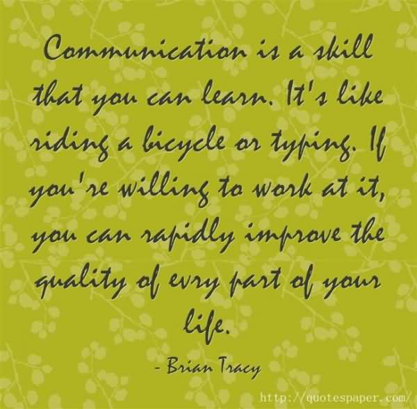 Communication Is A Skill That You Can Learn. It's Like Riding A Bicycle Or Typing. If You're Willing To Work At It, You Can Rapidly Improve The Quality Of Every Part Of Your Life.