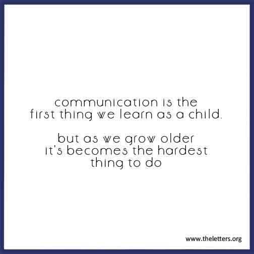 Communication Is The First Thing We Learn As A Child But As We Grow Older It's Becomes The Hardest Thing To Do.