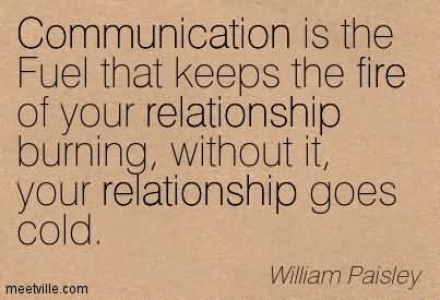 Communication Is The Fuel That Keeps The Fire Of Your Relationship Burning, Without It, Your Relationship Goes Cold.