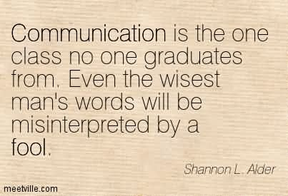 Communication Is The One Class No One Graduates From. Even The Wisest Man's Words Will Be Misinterpreted By A Fool.