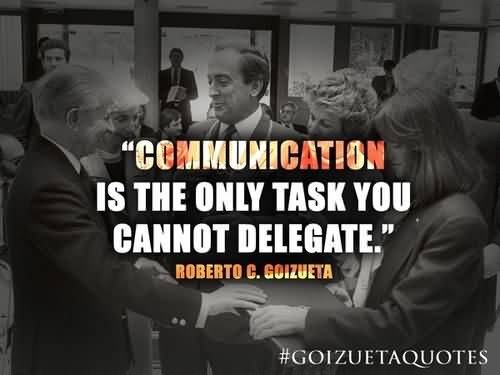 """""""Communication Is The Only Task You Cannot Delegate."""""""