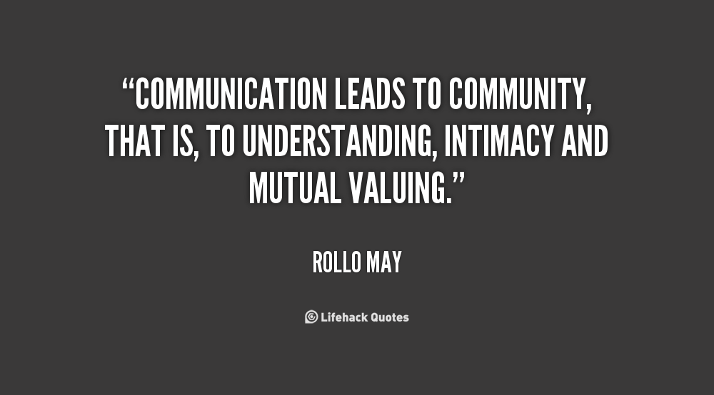 """Communication Leads To Community, That Is, To Understanding, Intimacy And Mutual Valuing."""