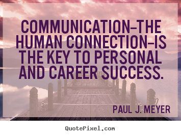 Communication-The Human Connection-Is The Key To Personal And Career Success.