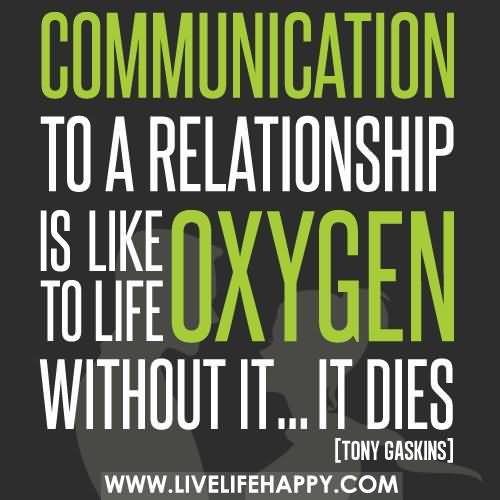 Communication To A Relationship Is LIke Oxygen To LIfe Without It…It Dies.