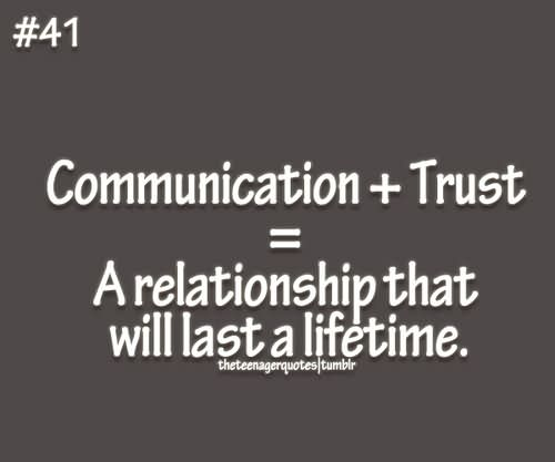 Communication + Trust = A Relationship That Will Last A Life Time.