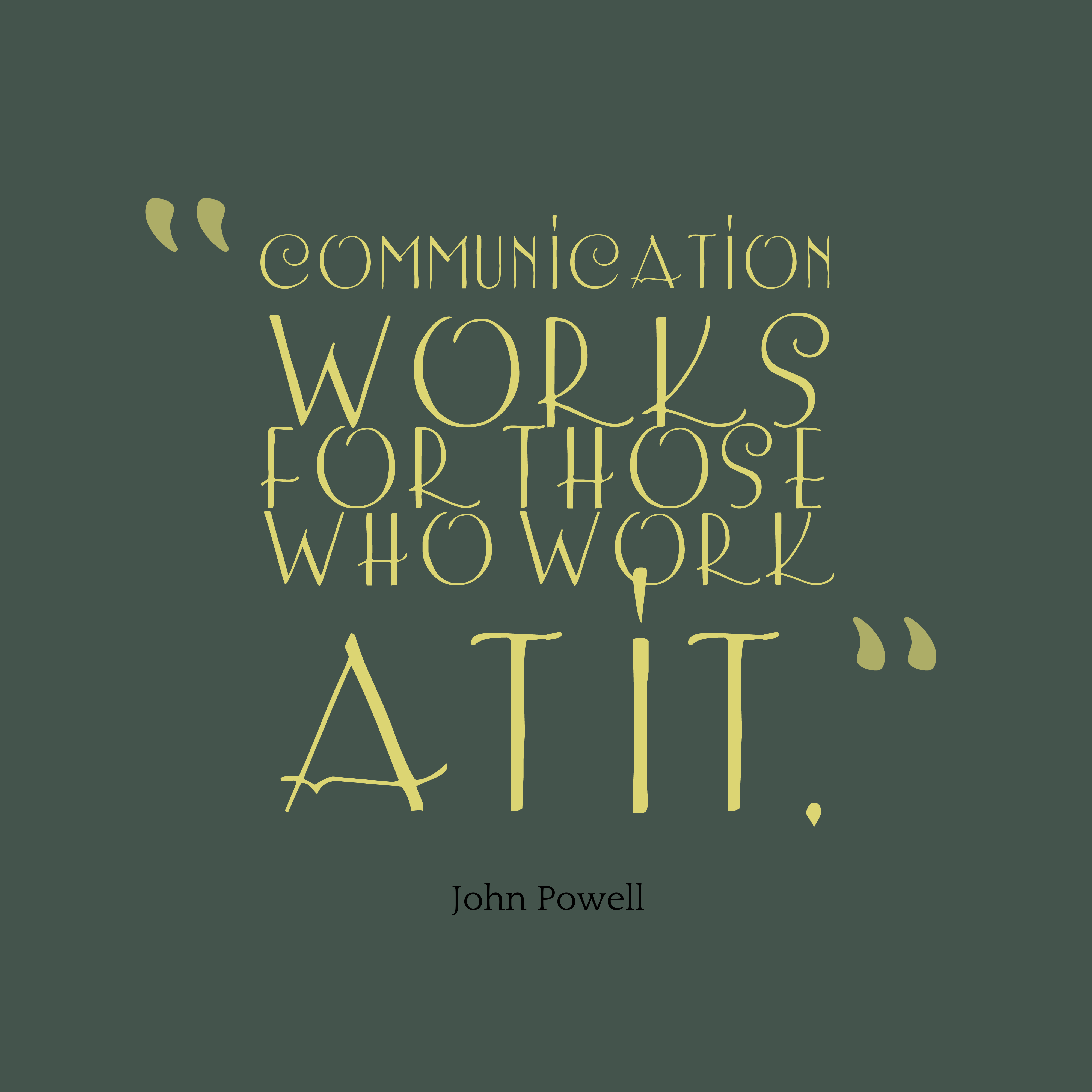 """Communication Works For Those Who Work Atit"" - John Powell"