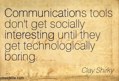 Communications Tools Don't Get Socially Interesting Until They Get Technologically Boring.