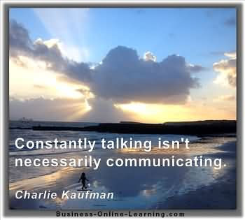Constantly Talking Isn't Necessarily Communicating. - Charlie Kaufman