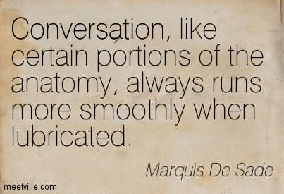 Conversation, Like Certain Portions Of The Anatomy, Always Runs More Smoothly When Lubricated.