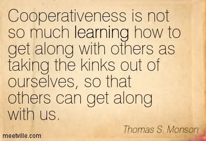Cooperativeness Is Not So Much Learning How To Get Along With Others As Taking The Kinks Out Of Ourselves, So That Others Can Get Along With Us.