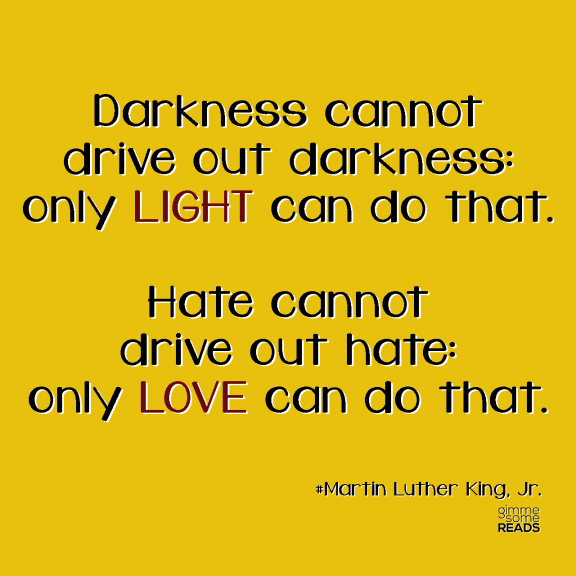 Darkness Cannot Drive Out Darkness; Only LIGHT Can Do That. Hate Cannot Drive Out Hate, Only LOVE Can Do That.