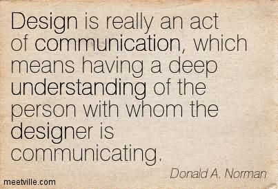 Design Is Really An Act Of Communication, Which Means Having A Deep Understanding Of The Person With Whom The Designer Is Communicating.