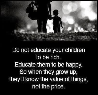 Do Not Educate Your Children To Be Rich. Educate Them To Be Happy. So When They To Be Happy. So When They Groe Up, They'll Know The Value Of Things, Not The Price.