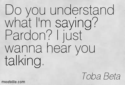 Do You Understand What I'm Saying! Pardon! I Just Wanna Hear You Talking.