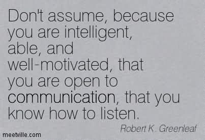 Don't Assume, Because You Are Intelligent, Able, And Well-Motivated, That You Are Open To Communication, That You Know How To Listen.