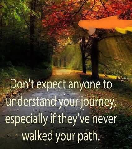 Don't Expect Anyone To Understand Your Journey, Especially If They've Never Walked Your Path.