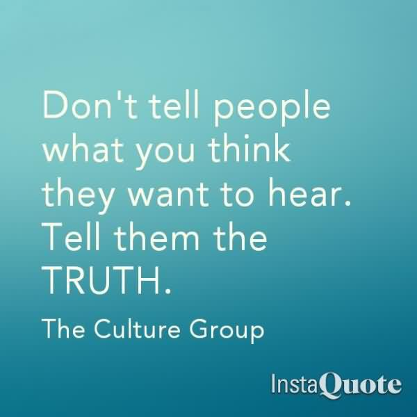 Don't Tell People What You Think They Want To Hear. Tell Them The Truth. - The Culture Group