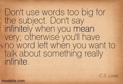 Don't Use Words Too Big For The Subject. Don't Say Infinitely When You Mean Very Otherwise You'll Have No Word Left When You Want To Talk About Something Really Infinite.