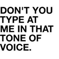 Don't You Type At Me In That Tone Of Voice.