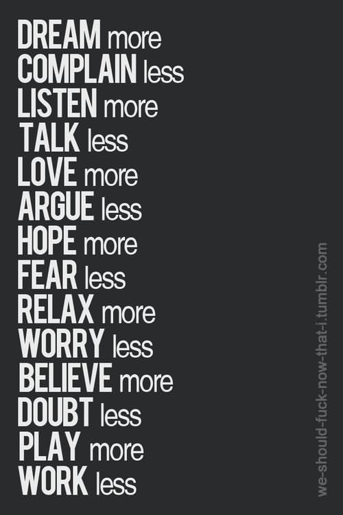 Dream More Complain Less Listen More Love More Argue Less Hope More Fear Less Relax More Worry Less Believe More Doubt Less Play More Work Less.