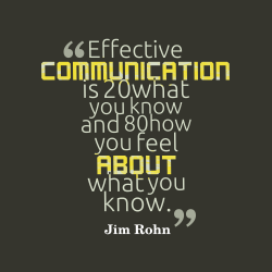 """""""Effective Communication Is 20 What You Know And 80 How You Feel About What You Know."""" - Jim Rohn"""