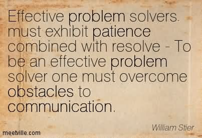 Effective Problem Solvers Must Exhibit Patience Combined With Resolve - To Be An Effective Problem Solver One Must Overcome Obstacles To Communication.