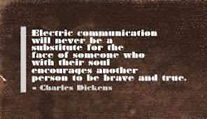 Electric Communication Will Never Be A Substitute For The Face Of Someone Who With Their Soul Encourage Another Person To Be Brave And True.