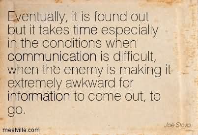Eventually, It Is Found Out But It Takes Time Especially In The Conditions When Communication Is Difficult, When The Enemy Is Making It Extremely Awkward For Information To Come Out, To Go.
