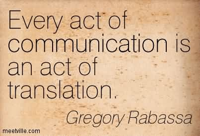 Every Act Of Communication Is An Act Of Translation.