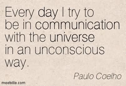 Every Day I Try To Be In Communication With The Universe In An Unconscious Way.