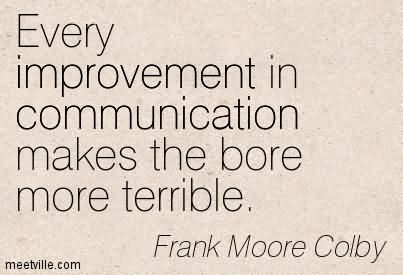 Every improvement In Communication Makes The Bore More Terrible.