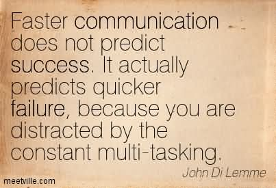 Faster Communication Does Not Predict Success. It Actually Predicts Quicker Failure, Because You Are Distracted By The Constant Multi-Tasking.