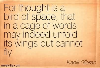 For Thought Is A Bird Of Space, That In A Cage Of Words May Indeed Unfold Its Wings But Cannot Fly.