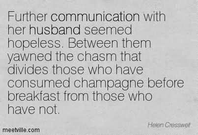 Further Communication With Her Husband Seemed Hopeless. Between Them Yawned The Chasm That Divides Those Who Have Consumed Champagne Before Breakfast From Those Who Have Not.