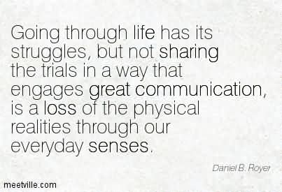 Going Through Life Has Its Struggles, But Not Sharing The Trials In A Way That EGreat Communication, Is A Loss Of The Physical Realities Through Our Everyday Senses.
