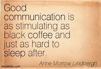 Good Communication Is As Stimulating As Black Coffee And Just As Hard To Sleep After.