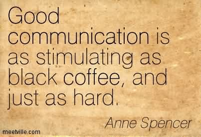 Good Communication Is As Stimulating As Black Coffee, And Just As Hard.