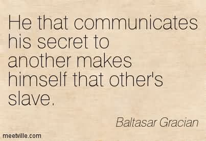 He That Communicates His Secret To Another Makes Himself That Other's Slave.