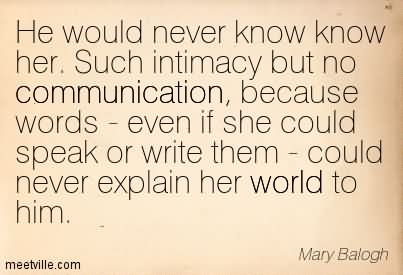 He Would Never Know Know Her. Such Intimacy But No Communication, Because Words - Even If She Could Speak Or Write Them - Could Never Explain Her World To Him.