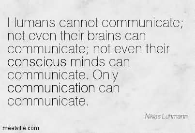 Humans Cannot Communicate Not Even Their Brains Can Communicate Not Even Their Conscious Minds Can Communicate. Only Communication Can Communicate.