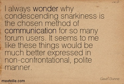 I Always Wonder Why Condescending Snarkiness Is The Chosen Method Of Communication For So Many Forum Users. It Seems To Me Like These Things Would Be Much Better Expressed In Non-Confrontational, Polite Manner.