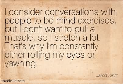 I Consider Conversations With People To Be Mind Exercises, But I Don't Want To Pull A Muscle, So I Stretch A Lot. That's Why I'm Constantly Either Rolling My Eyes Or Yawning.