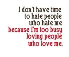 I Don't Have Time To Hate People Who Hate Me Because I'm Too Busy Loving People Who Love Me.