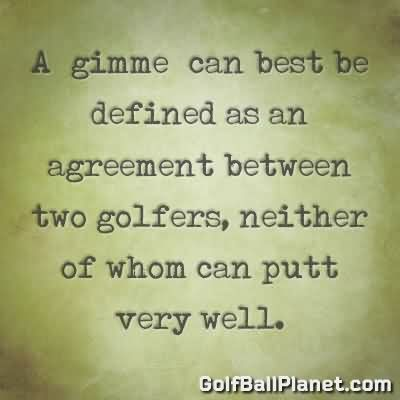 A Gimme Can Best Be Defined As An Agreement Between Two Golfers, Neither Of Whom Can Putt Very Well.