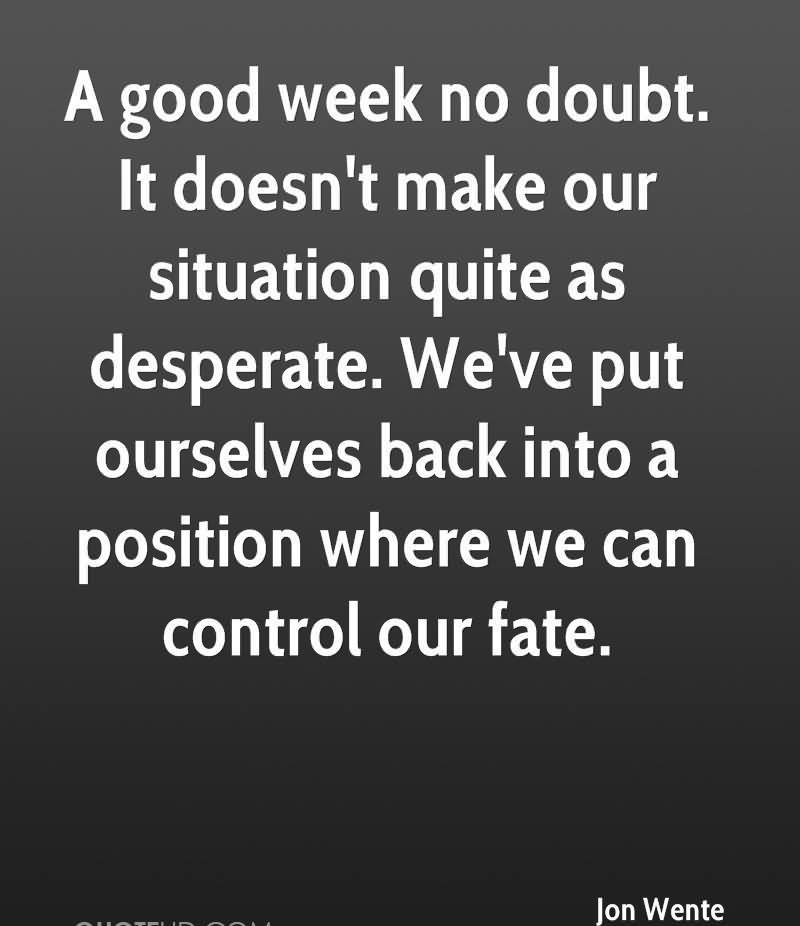 A Good Week No Doubt. It Doesn't Make Our Situation Quite As Desperate. We've Put Ourselves Back Into A Position Where We Can Control Our Fate. - Jon Wente