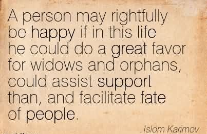 A Person May Rightfully Be Happy If In This Life He Could Do A Great Favor For Widows And Orphans, Could Assist Support Than, And Facilitate Fate Of People. - Islom Karimov