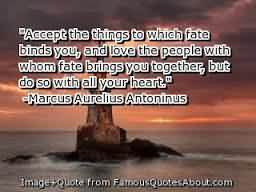 """"""" Accept The Things To Which Fate Binds You, And Love The People With Whom Fate Brings You Together, But Do So With All Your Heart """" - Marcus Aurelius Antoninus"""